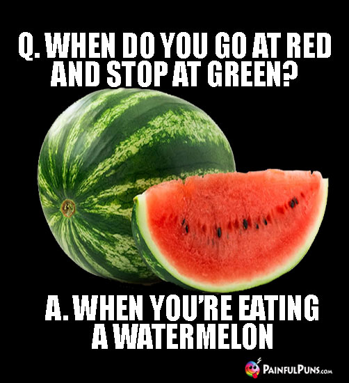 Q. When do you go at red and stop at green? A. When you're eating a watermelon
