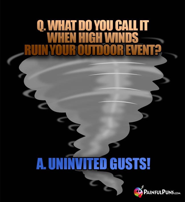 Q. What do you call it when high winds ruin your outdoor event? A. Uninvited gusts!