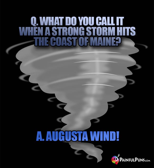 Q. What do you call it when a strong storm hits the coast of Maine? A. Augusta wind!
