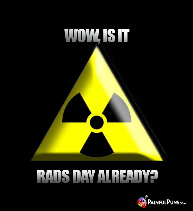 Wow, is it Rads Day already?