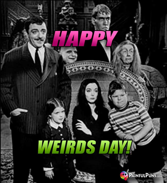 Addams Family Says: Happy Weirds Day!