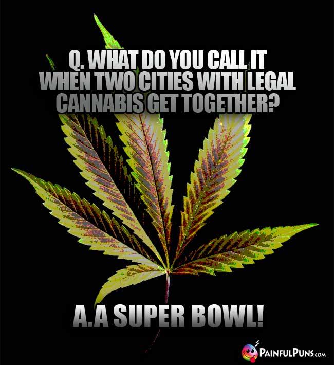 Q. What do you call it when two cities with legal cannabis get together? A. A Super Bowl!