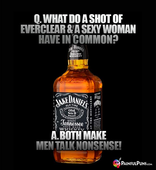Bottle of whiskey asks: What do a shot of Everclear & a sexy woman have in common? A. Both make men talk nonsense!