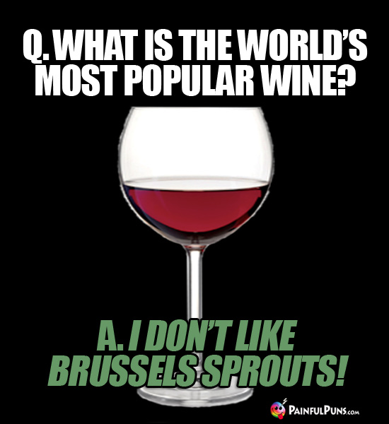 Q. What is the world's most popular wine? A. I don't like Brussels sprouts!