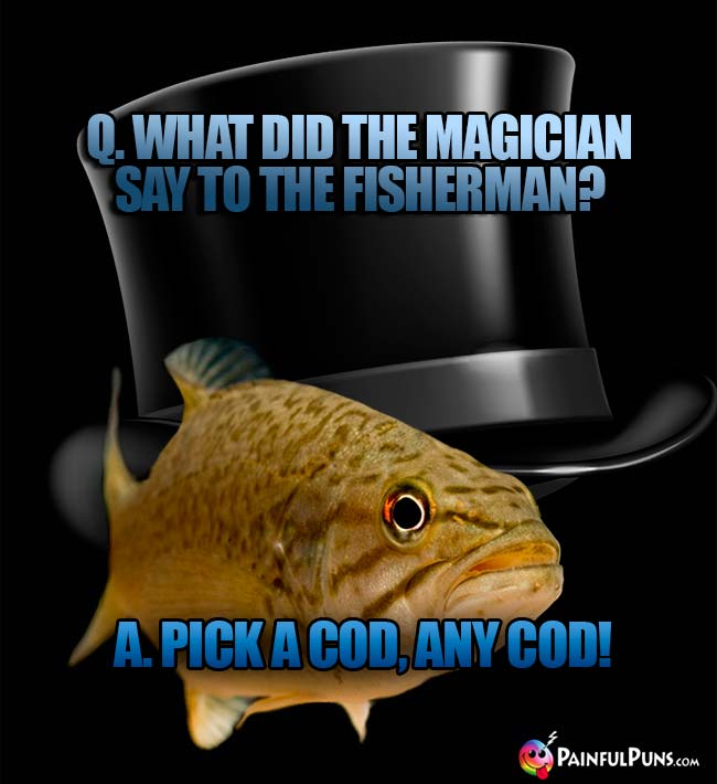 Q. What did the magician say to the fisherman? A. Pick a cod, any cod!