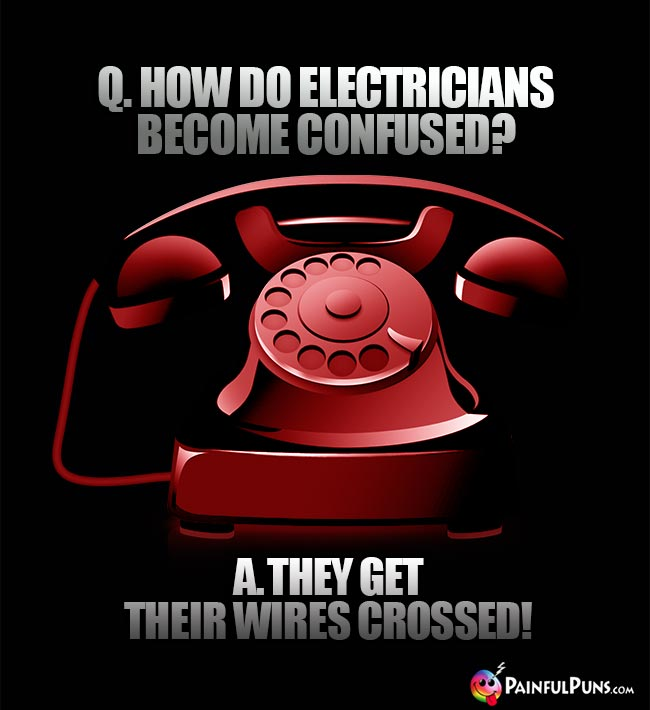 Q. How do electricians become confused? A. They get their wires crossed!
