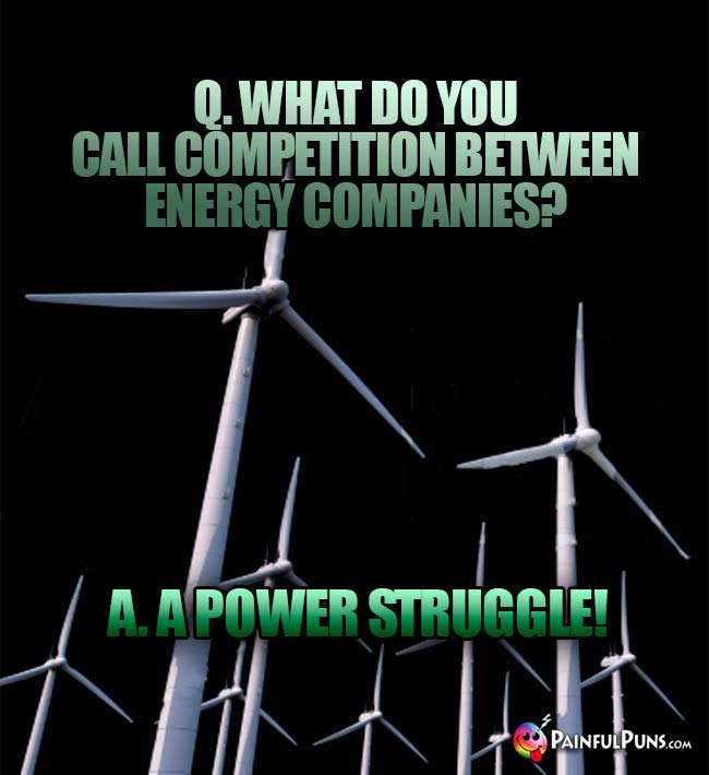 Q. What do you call competition between energy compainies? A. A Power Struggle!