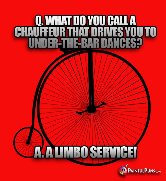 Q. What do you call a chauffeur that drives you to under-the-bar dances? A. A Limbo Service!