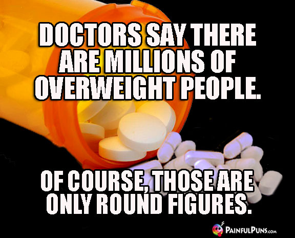 Doctors say there are millions of overweight people. Of course, those are only round figures.