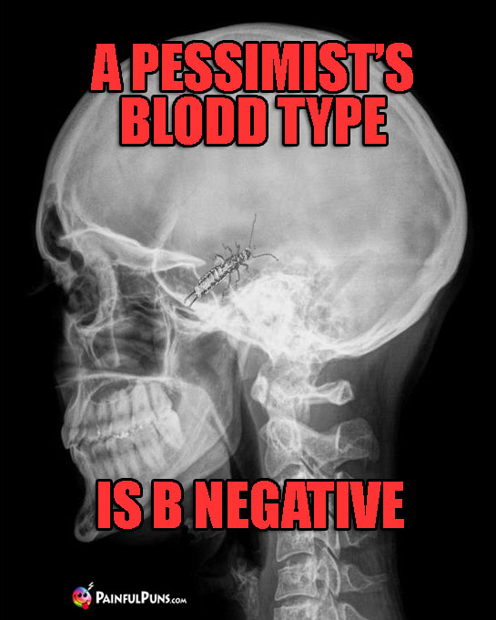 A pessimist's blood type is B Negative.