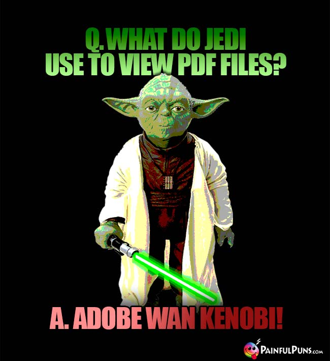 Q. What do Jedi use to view PDF files? A. Adobe Wan Kenobi!