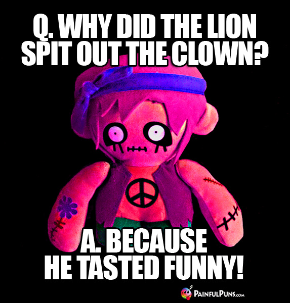 Zombie Joke: Q. Why did the lion spit out the clown? A. Because he tasted funny!